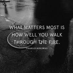 What matters most is how well you walk through the fire and hot coals, then the rocks, the glass, broken bones and sticks, the thorns...  And you still survived.  That's what matters.  You are still here.  You are still alive.  Celebrate and remember that today! <3