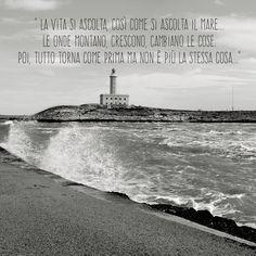 """"""" La vita si ascolta, così come si ascolta il mare...  Le onde montano, crescono, cambiano le cose.  Poi, tutto torna come prima ma non è più la stessa cosa..."""""""