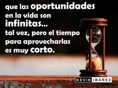 Que las oportunidades en la vida son infinitas... Tal vez, pero el tiempo para aprovecharlas es muy corto.