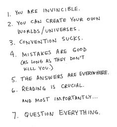 """1) you are invincible. 2) you can create your own worlds/universes. 3) convention sucks. 4) mistakes are good (as long as they don't kill you). 5) the answers are everywhere. 6) reading is crucial. and most importantly...7) question everything."