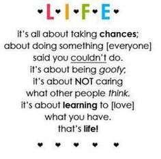 Life. It's all about taking chances; about doing something everyone said you couldn't do. It's about being goofy; It's about not caring what other people think. It's about learning to love what you...