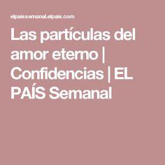 Las partículas del amor eterno | Confidencias | EL PAÍS Semanal