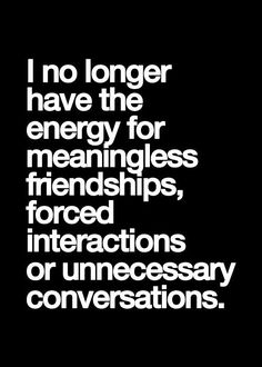 I no longer have rhe energy for meaningless friendships, forced interactions or unnecessary conversations.