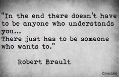 realize... In the end there doesn't have to be anyone who understands you, there just has to be someone who wants to.   Such powerful words. Think about that.