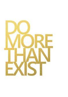 do more than exist.