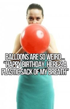 """Balloons are so weird...""""Happy birthday, here's a plastic sack of my breath""""."""