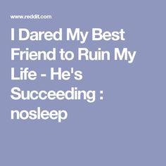 I Dared My Best Friend to Ruin My Life - He's Succeeding : nosleep