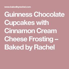 Guinness Chocolate Cupcakes with Cinnamon Cream Cheese Frosting – Baked by Rachel