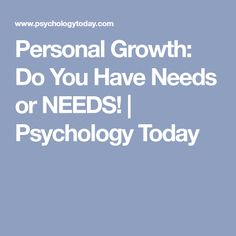 Personal Growth: Do You Have Needs or NEEDS! | Psychology Today