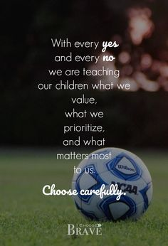 Every yes and no speaks loudly, tells a bigger narrative. Choose carefully. #braveparents #intentionalparent #kidssports