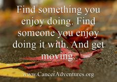 Find something you enjoy doing. Find someone you enjoy doing it with. And get moving.