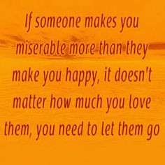 If someone makes you miserable more than they make you happy, it doesn't matter how much you love them, you need to let them go!!  Truer words have not been spoken! U must let go and move ON for every single  reason you can think of. It will NEVER get better. Only much worse.