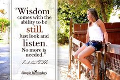 Wisdom comes with the ability to be still. Just look and listen. No more is needed.