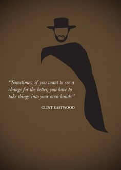 Clint eastwood quote on changing things we dont like - awesome he was my hero growing up lol ! Western Quotes, Cowboy Quotes, Great Quotes, Quotes To Live By, Life Quotes, Hero Quotes, Clint Eastwood Quotes, Eastwood Movies, Motivational Quotes