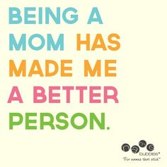 Being a Mom has made me a better person! #Quote