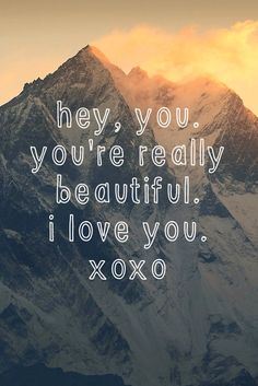 hey, you. you're really beautiful. I love you. xoxo