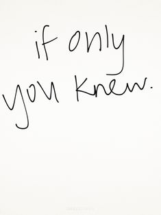 If only..... Sometimes I wonder if you do?