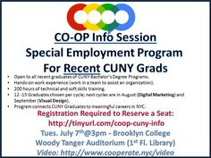 Brooklyn College's Magner Career Center would like to invite your recent graduates ('14 and '15) to an info session that will be conducted by Cooperate NYC (http://www.cooperate.nyc/video). There program selects 12-15 recent CUNY Graduates for a hybrid program.  CO-OP incorporates training of technical and softs skills, hands-on work experience, as well as job assistance for completers. The program is open to all majors but focuses on positions in tech and media.