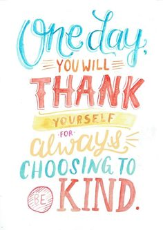 teaandtypography: Choose to be kind always. You won't regret it because hey, what comes around goes around :–) (And also, it's the right thing to do)