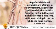 """""""Happiest childhood memories are of times in our backyard. My mother had an old clothesline that hung out in front. It seemed like it stretched a mile long, and I loved sitting in the sun while she hung clothes. Mom Quotes, Best Quotes, Traci Lords, Clothes Line, Hanging Out, Picture Quotes, Childhood Memories, Backyard, Sun"""