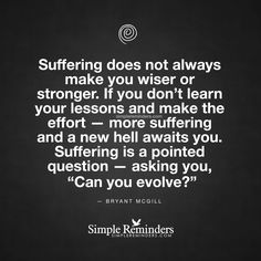 """""""Suffering does not always make you wiser or stronger. If you don't learn your lessons and make the effort — more suffering and a new hell awaits you. Suffering is a pointed question — asking you, 'Can you evolve?'"""" — Bryant McGill"""