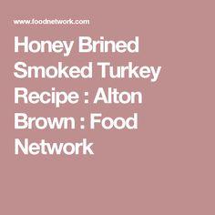 Honey Brined Smoked Turkey Recipe : Alton Brown : Food Network