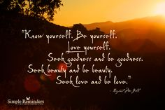 Know yourself. Be yourself. Love yourself. Seek goodness and be goodness. Seek beauty and be beauty. Seek love and be love. ~Bryant McGill  #spiritual #knowledge #goodness #beauty #truth #consciousness #sunset #seek  @Simple Reminders