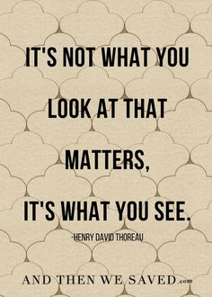 """It's not what you look at that matters, it's what you see."" -Henry David Thoreau"
