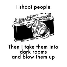 I shoot people and then I take them into a dark room and blow them up