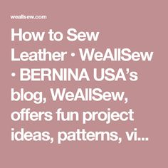 How to Sew Leather • WeAllSew • BERNINA USA's blog, WeAllSew, offers fun project ideas, patterns, video tutorials and sewing tips for sewers and crafters of all ages and skill levels.