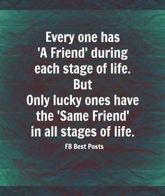 Evey one has 'a friend' during each stage of life but only lucky ones have the 'same friend' in all stages of life.