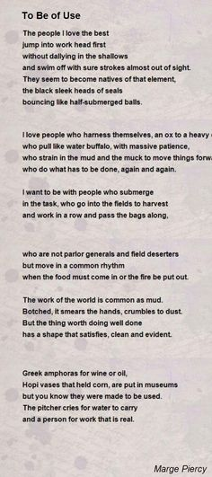 """""""To Be of Use"""" (Marge Piercy): """"The work of the world is common as mud. Botched, it smears the hands, crumbles to dust. But the thing worth doing well done has a shape that satisfies, clean and evident."""""""