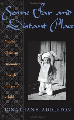 SOME FAR AND DISTANCE PLACE: MUSLIM-CHRISTIAN ENCOUNTERS THROUGH THE  EYES OF A CHILD by Jonathan S. Addleton: TCK memoir from the son of missionaries who grew up in Pakistan. [Pin by Heidi Tunberg]