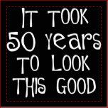 50th birthday, it took 50 years to look this good! Be an original and wear a 50th birthday saying on your t-shirt or give one of our many 50th birthday saying gifts to someone turning 50. Skip the Over the Hill jokes and give a gift that makes him or her feel great! Best prices & best online store for funny 50th birthday gifts and 50th birthday party favor ideas for men & women.