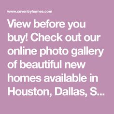 View before you buy! Check out our online photo gallery of beautiful new homes available in Houston, Dallas, San Antonio and Austin, Texas.