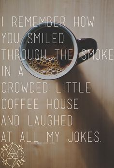 I remember how you smiled through the smoke in a crowded little coffee house and laughed at all my jokes.