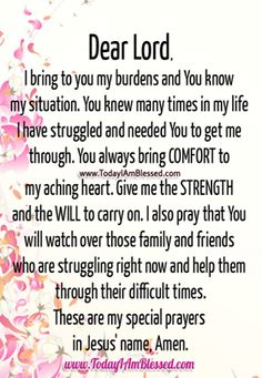Dear Lord, I bring to you my burdens and You know my situation. You knew many times in my life I have struggled and needed You to get me through. You always bring COMFORT to my aching heart. Give me the STRENGTH and the WILL to carry on. I also pray that You will watch [...].