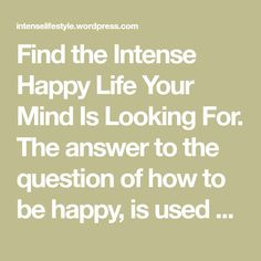 Find the Intense Happy Life Your Mind Is Looking For. The answer to the question of how to be happy, is used and abused nowadays. Marketing is evermore embedded in it. Find your true self, find you…