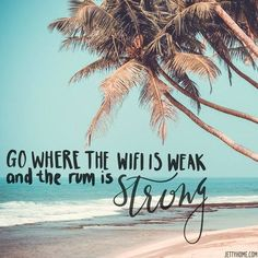 """""""Go where the wifi is weak and the rum is strong."""""""