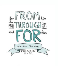 for from Him and through Him and for Him are all things   Romans 11:36