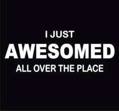 I just awesomed all over the place ❥