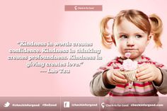 """""""Kindness in words creates confidence. Kindness in thinking creates profoundness. Kindness in giving creates love."""""""