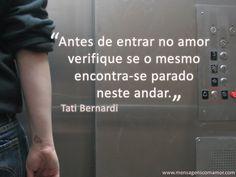 """""""Antes de entrar no amor verifique se o mesmo encontra-se parado neste andar."""" #TatiBernardi #Amor"""