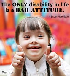 The only disability in life is a bad attitude!