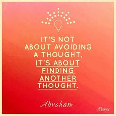 »•••► #It's not about avoiding a thought, it's about finding another thought #Abraham Hicks / Law of Attraction