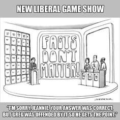 "New liberal game show: 'Facts Don't Matter'. ""I'm sorry, Jeannie, your answer was correct, but Greg was offended by it, so he gets the point."""