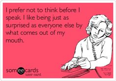 Funny Confession Ecard: I prefer not to think before I speak. I like being just as surprised as everyone else by what comes out of my mouth.