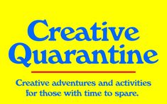 Creative Quarantine - Creative Adventures for those with Time to Spare