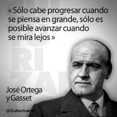 """... """"Sólo cabe progresar cuando se piensa en grande, sólo es posible avanzar cuando se mira lejos"""". José Ortega."""