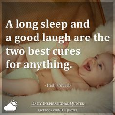A long sleep and a good laugh are the two best cures for anything. - Irish Proverb